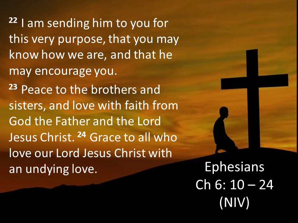 22 I am sending him to you for this very purpose, that you may know how we are, and that he may encourage you. 23 Peace to the brothers and sisters, and love with faith from God the Father and the Lord Jesus Christ. 24 Grace to all who love our Lord Jesus Christ with an undying love.