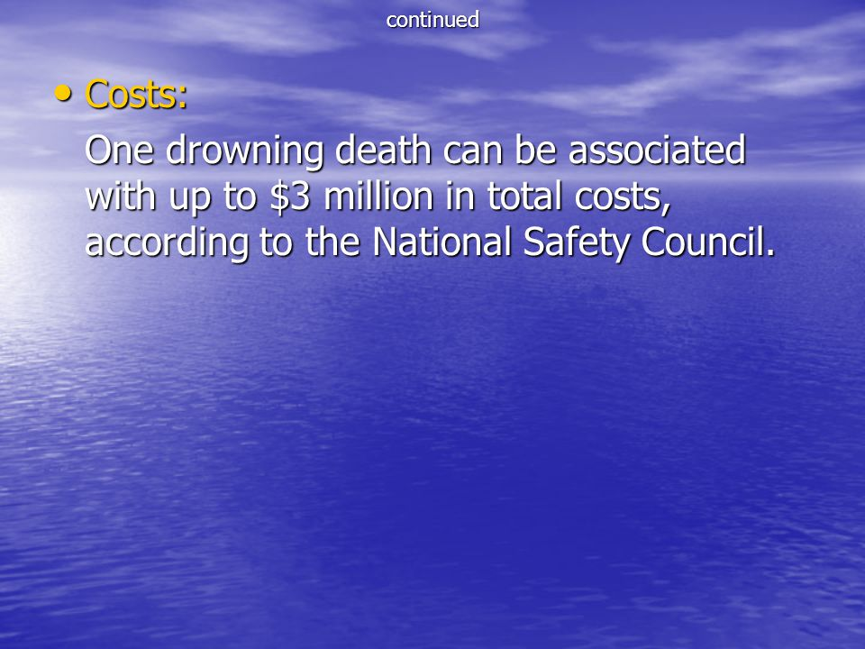continued Costs: One drowning death can be associated with up to $3 million in total costs, according to the National Safety Council.