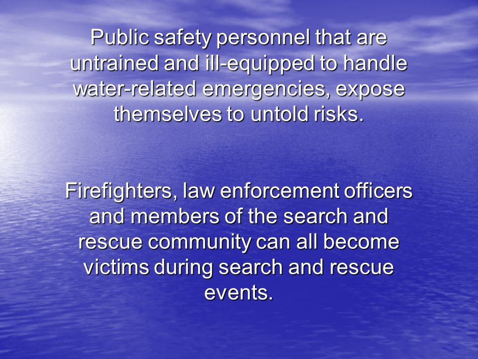 Public safety personnel that are untrained and ill-equipped to handle water-related emergencies, expose themselves to untold risks. Firefighters, law enforcement officers and members of the search and rescue community can all become victims during search and rescue events.