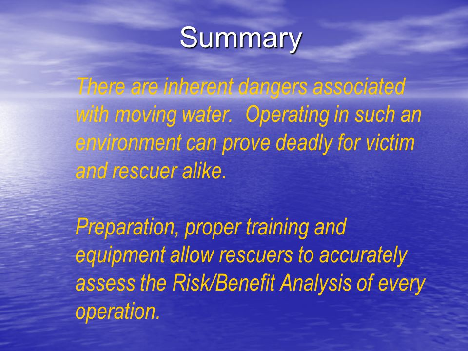 Summary There are inherent dangers associated with moving water. Operating in such an environment can prove deadly for victim and rescuer alike.