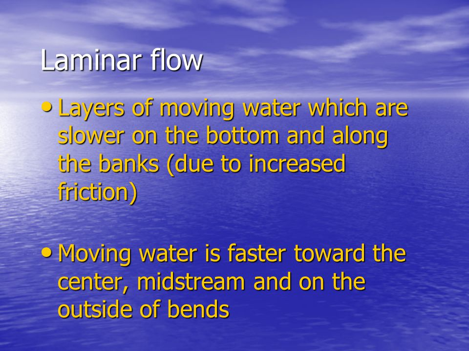 Laminar flow Layers of moving water which are slower on the bottom and along the banks (due to increased friction)