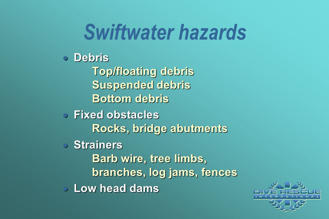 Swiftwater hazards Debris Top/floating debris Suspended debris Bottom debris. Fixed obstacles Rocks, bridge abutments.