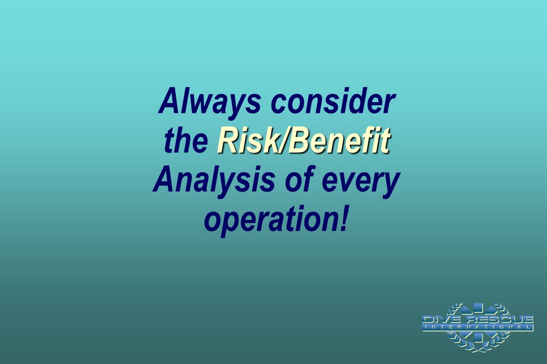 Always consider the Risk/Benefit Analysis of every operation!