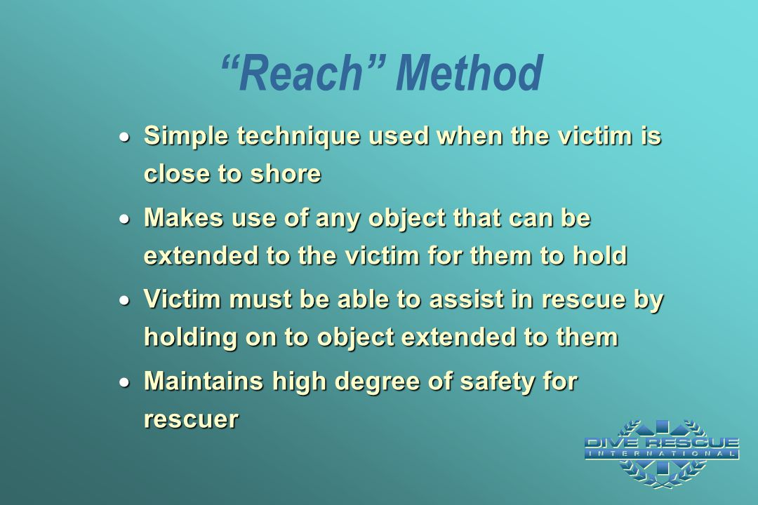 Reach Method Simple technique used when the victim is close to shore