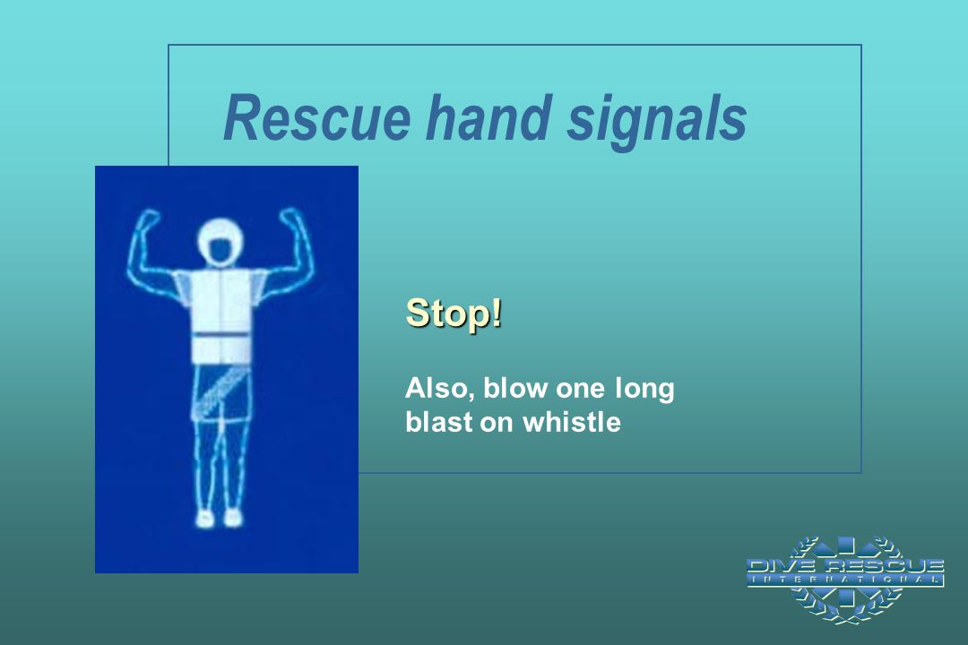 Rescue hand signals Stop! Also, blow one long blast on whistle