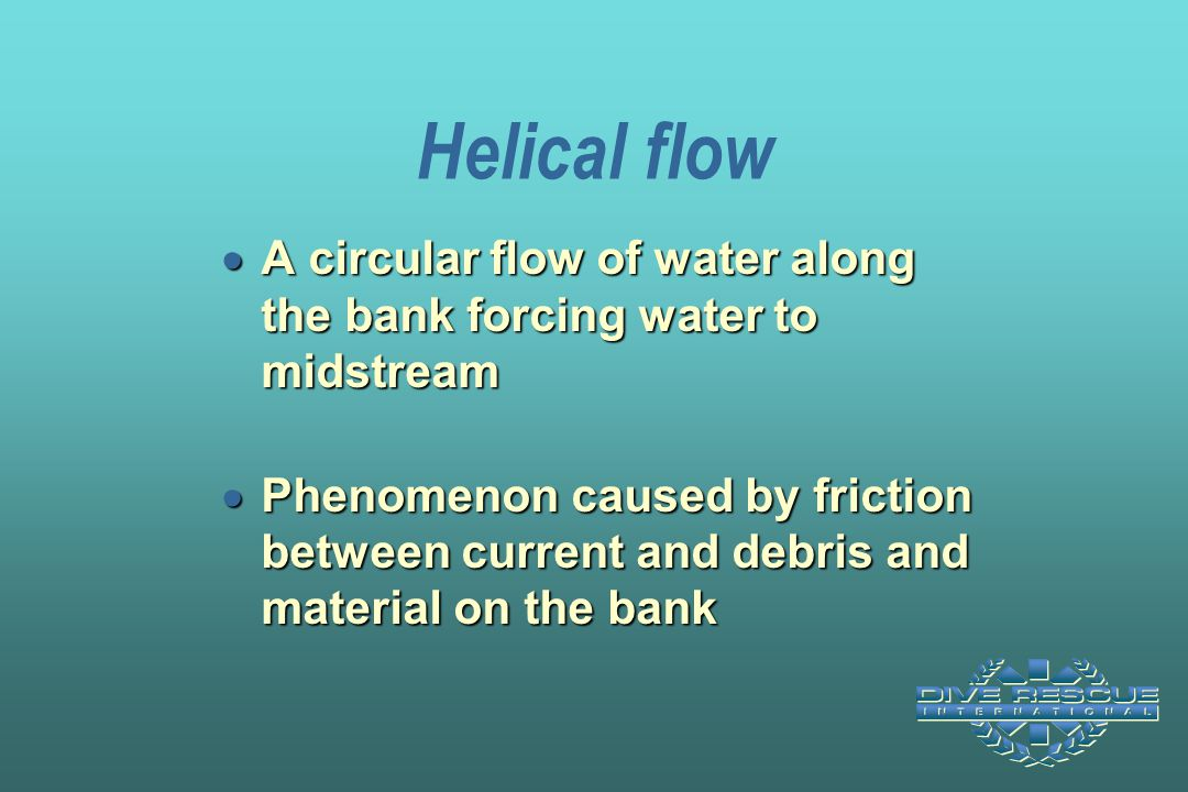 Helical flow A circular flow of water along the bank forcing water to midstream.