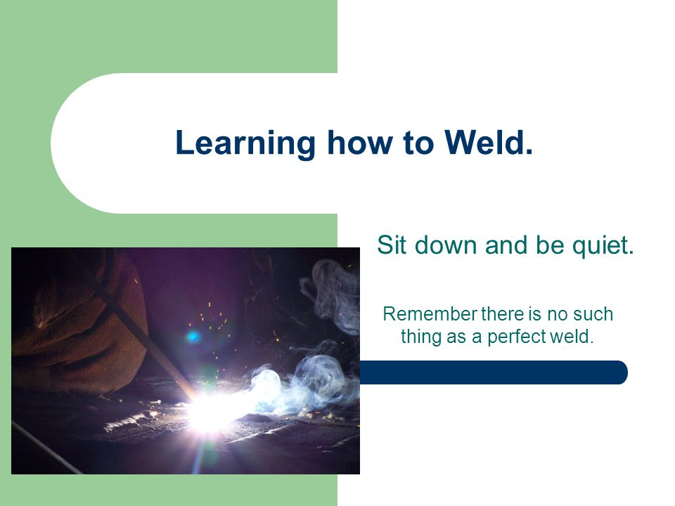Remember there is no such thing as a perfect weld.