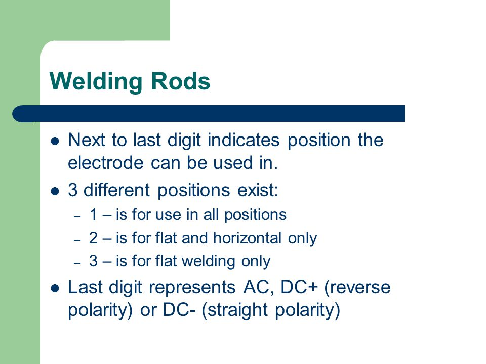 Welding Rods Next to last digit indicates position the electrode can be used in. 3 different positions exist: