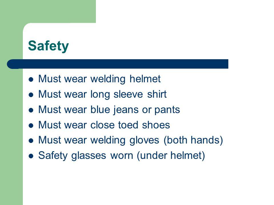 Safety Must wear welding helmet Must wear long sleeve shirt
