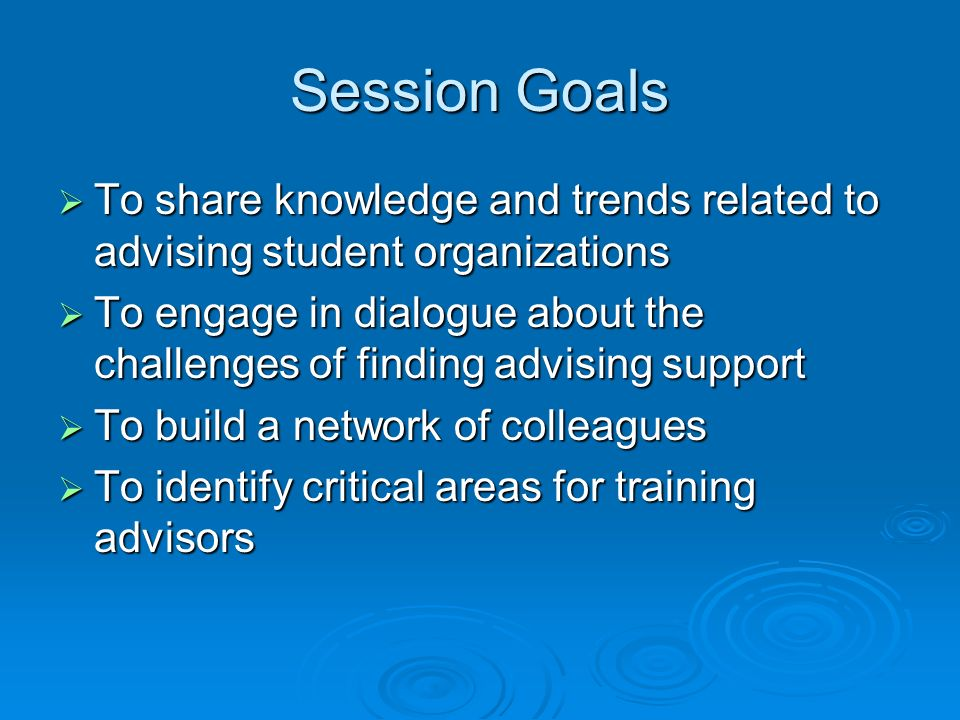 Session Goals To share knowledge and trends related to advising student organizations.