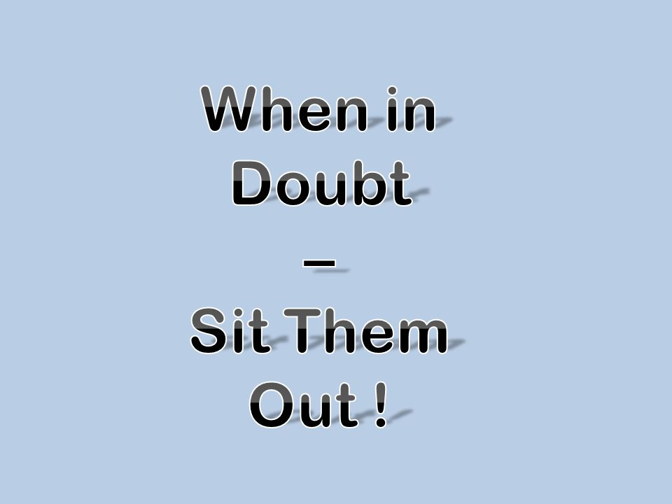 When in Doubt – Sit Them Out !