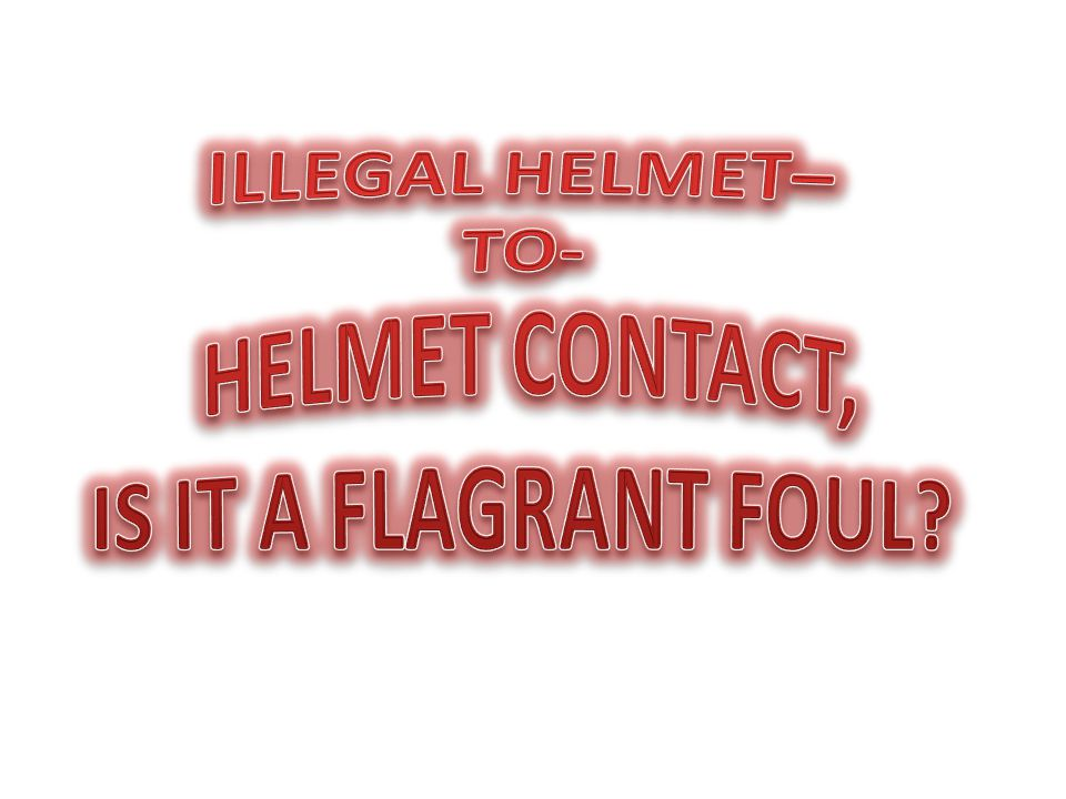 ILLEGAL HELMET– TO- HELMET CONTACT, IS IT A FLAGRANT FOUL