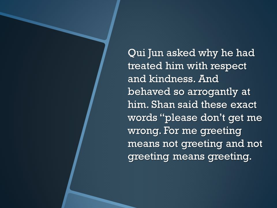 Qui Jun asked why he had treated him with respect and kindness
