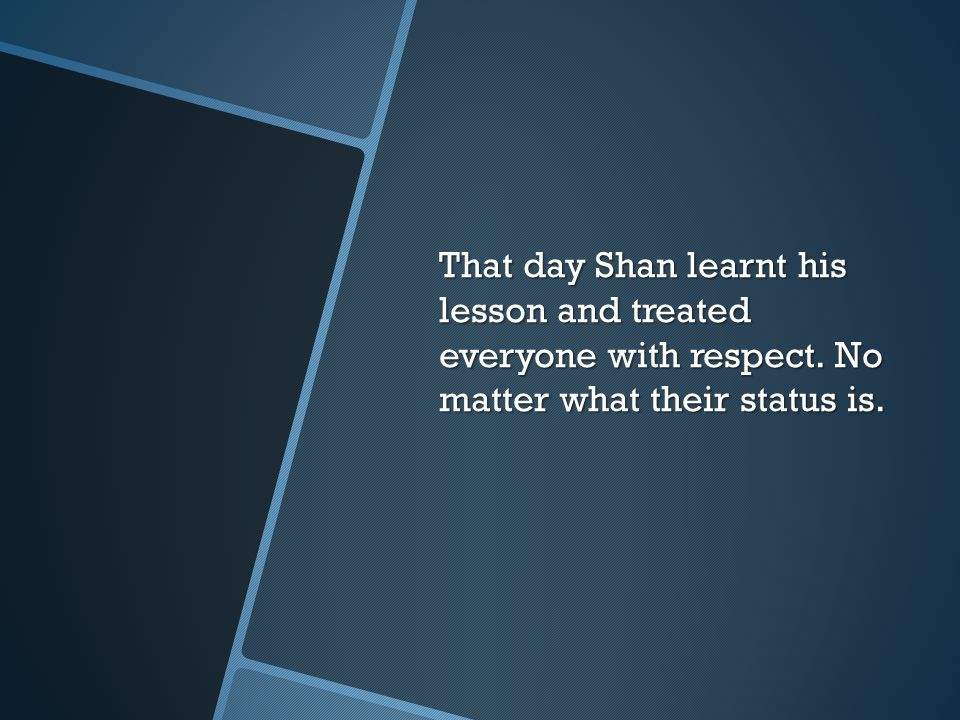 That day Shan learnt his lesson and treated everyone with respect
