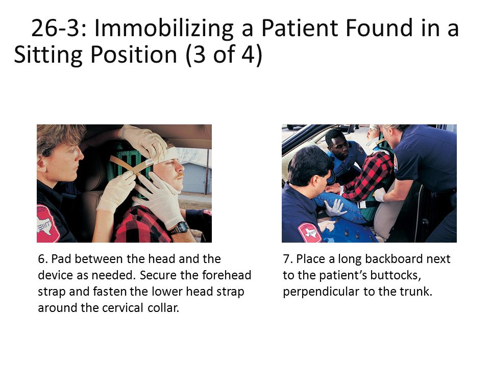 26-3: Immobilizing a Patient Found in a Sitting Position (3 of 4)ound in a Sitting Position (3 of 4)