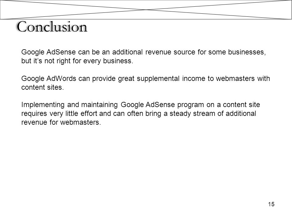 Conclusion Google AdSense can be an additional revenue source for some businesses, but it's not right for every business.
