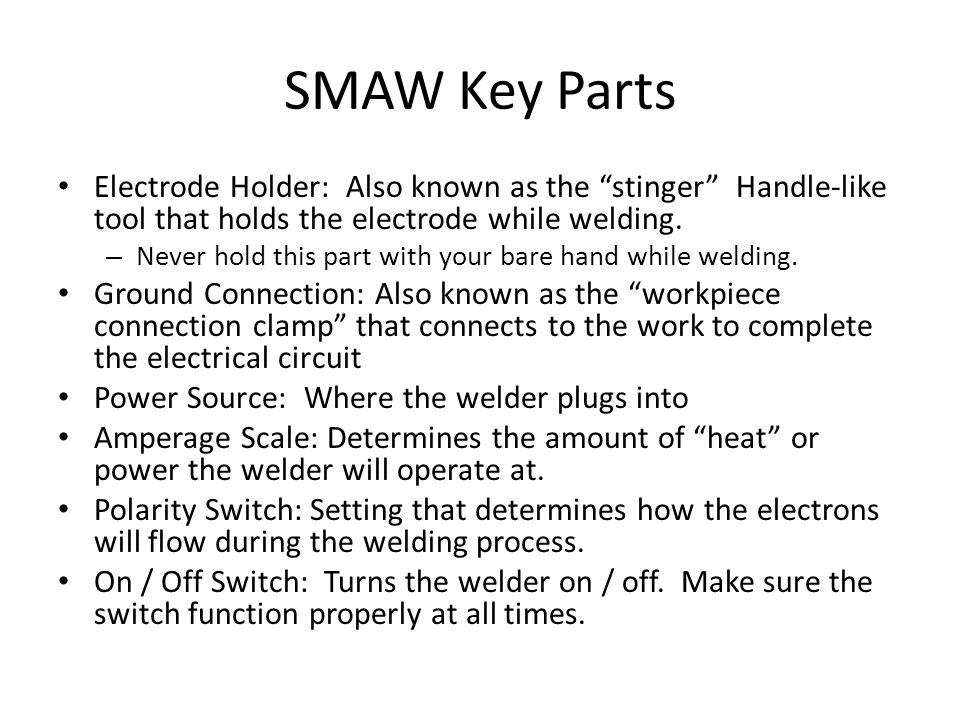 SMAW Key Parts Electrode Holder: Also known as the stinger Handle-like tool that holds the electrode while welding.