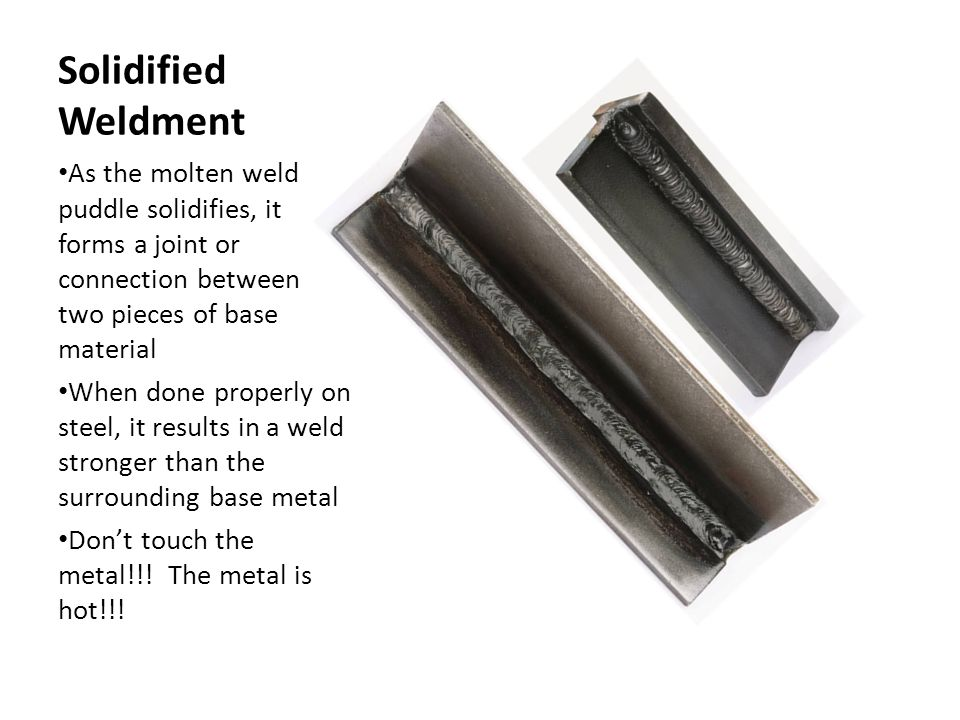 Solidified Weldment As the molten weld puddle solidifies, it forms a joint or connection between two pieces of base material.