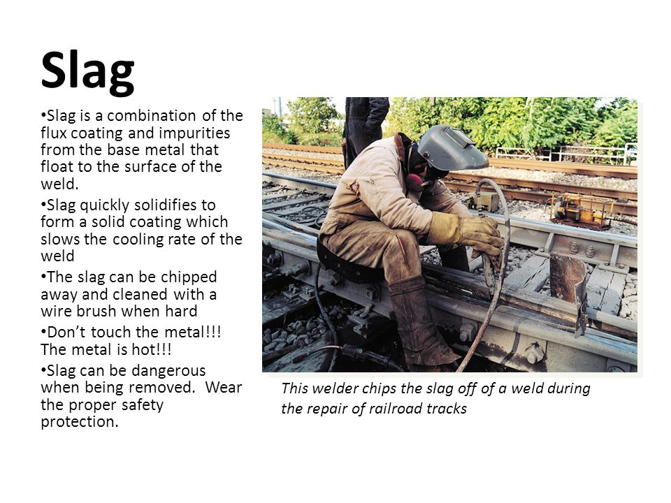Slag Slag is a combination of the flux coating and impurities from the base metal that float to the surface of the weld.