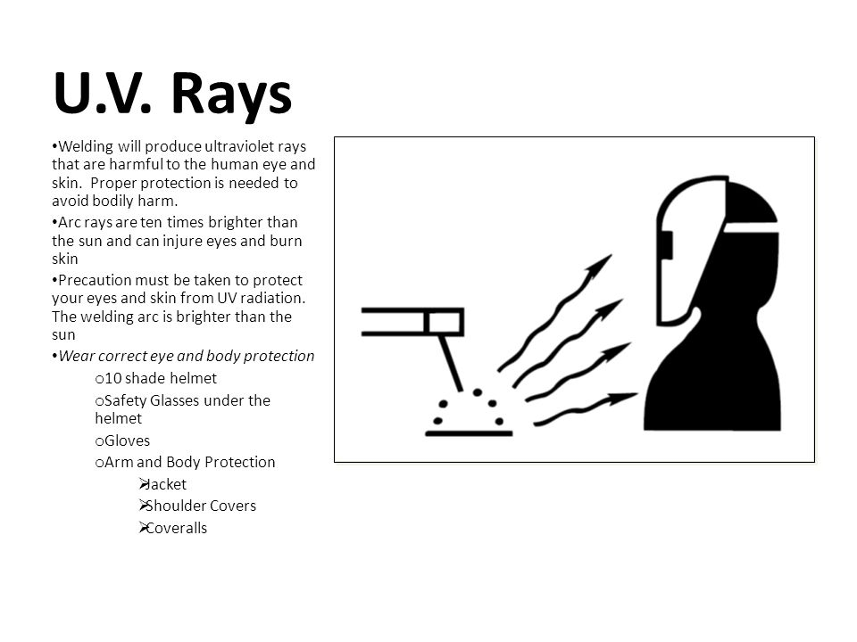 U.V. Rays Welding will produce ultraviolet rays that are harmful to the human eye and skin. Proper protection is needed to avoid bodily harm.