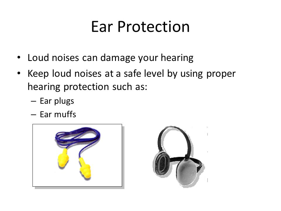 Ear Protection Loud noises can damage your hearing