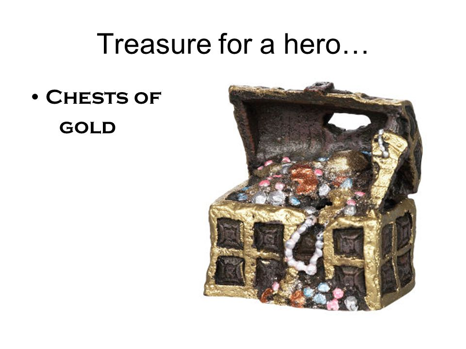 Treasure for a hero… Chests of gold