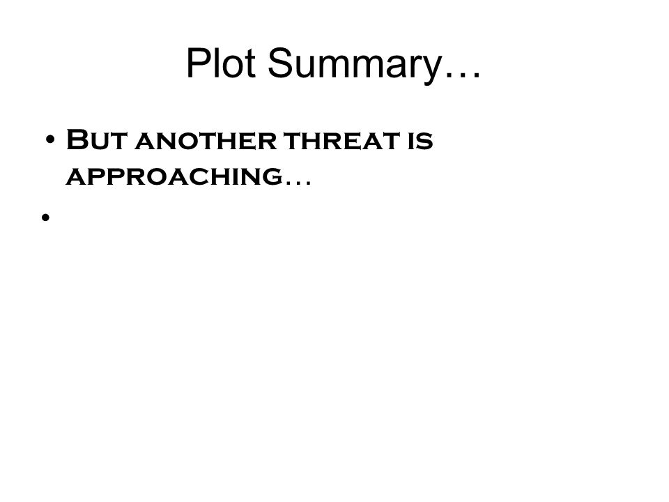 Plot Summary… But another threat is approaching…