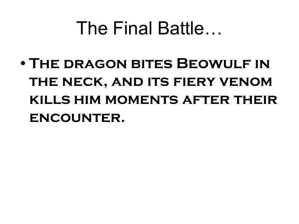 The Final Battle… The dragon bites Beowulf in the neck, and its fiery venom kills him moments after their encounter.