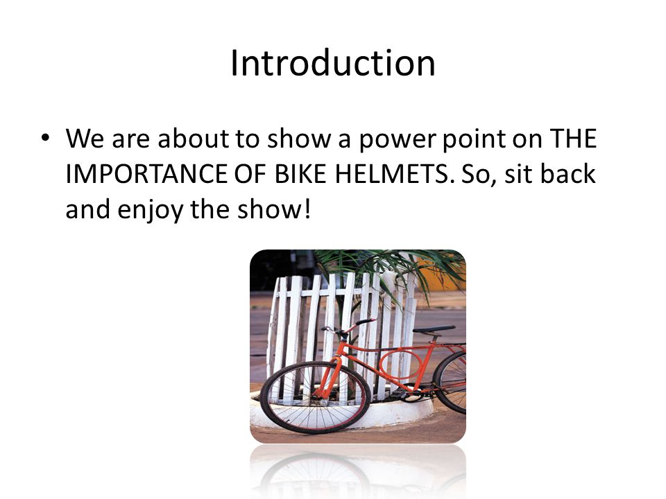 Introduction We are about to show a power point on THE IMPORTANCE OF BIKE HELMETS.
