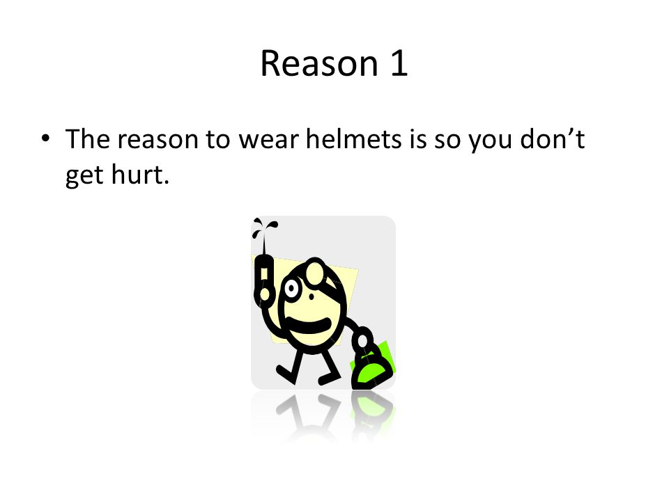 Reason 1 The reason to wear helmets is so you don't get hurt.