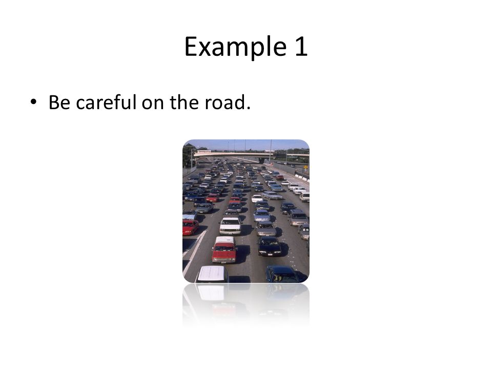 Example 1 Be careful on the road.