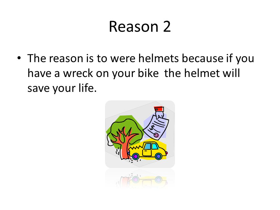 Reason 2 The reason is to were helmets because if you have a wreck on your bike the helmet will save your life.