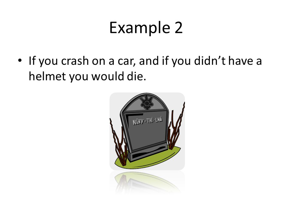 Example 2 If you crash on a car, and if you didn't have a helmet you would die.