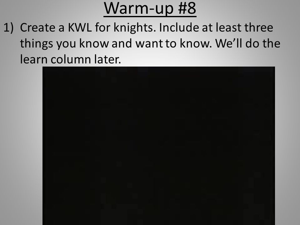 Warm-up #8 Create a KWL for knights. Include at least three things you know and want to know.