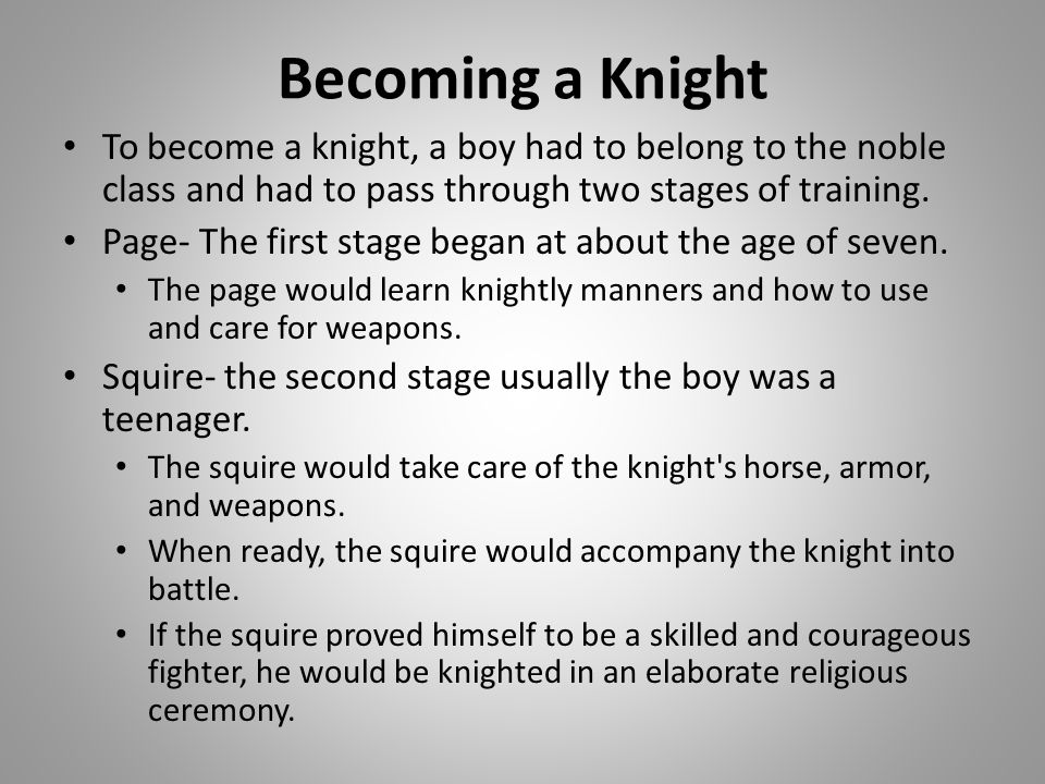 Becoming a Knight To become a knight, a boy had to belong to the noble class and had to pass through two stages of training.