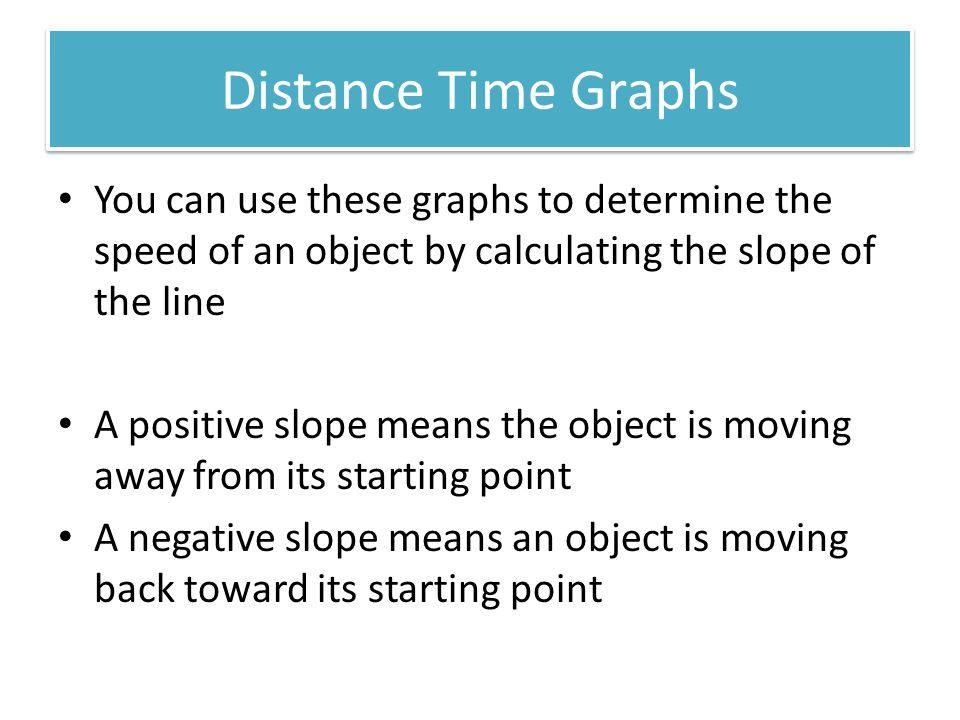 Distance Time Graphs You can use these graphs to determine the speed of an object by calculating the slope of the line.