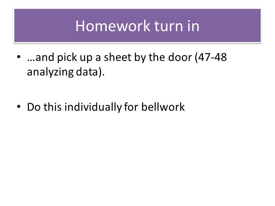 Homework turn in …and pick up a sheet by the door (47-48 analyzing data).