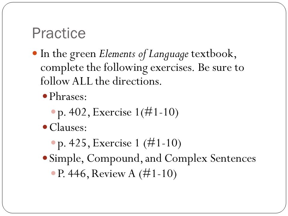 Practice In the green Elements of Language textbook, complete the following exercises. Be sure to follow ALL the directions.