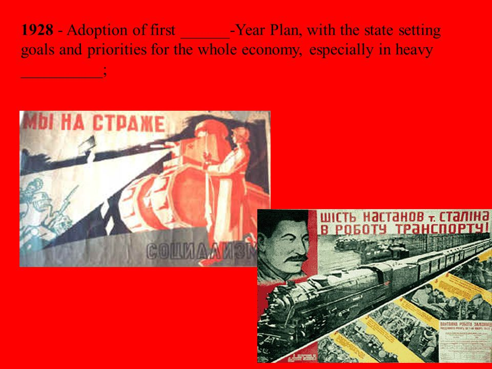 1928 - Adoption of first ______-Year Plan, with the state setting goals and priorities for the whole economy, especially in heavy __________;