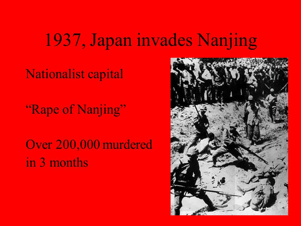 1937, Japan invades Nanjing Nationalist capital Rape of Nanjing Over 200,000 murdered in 3 months