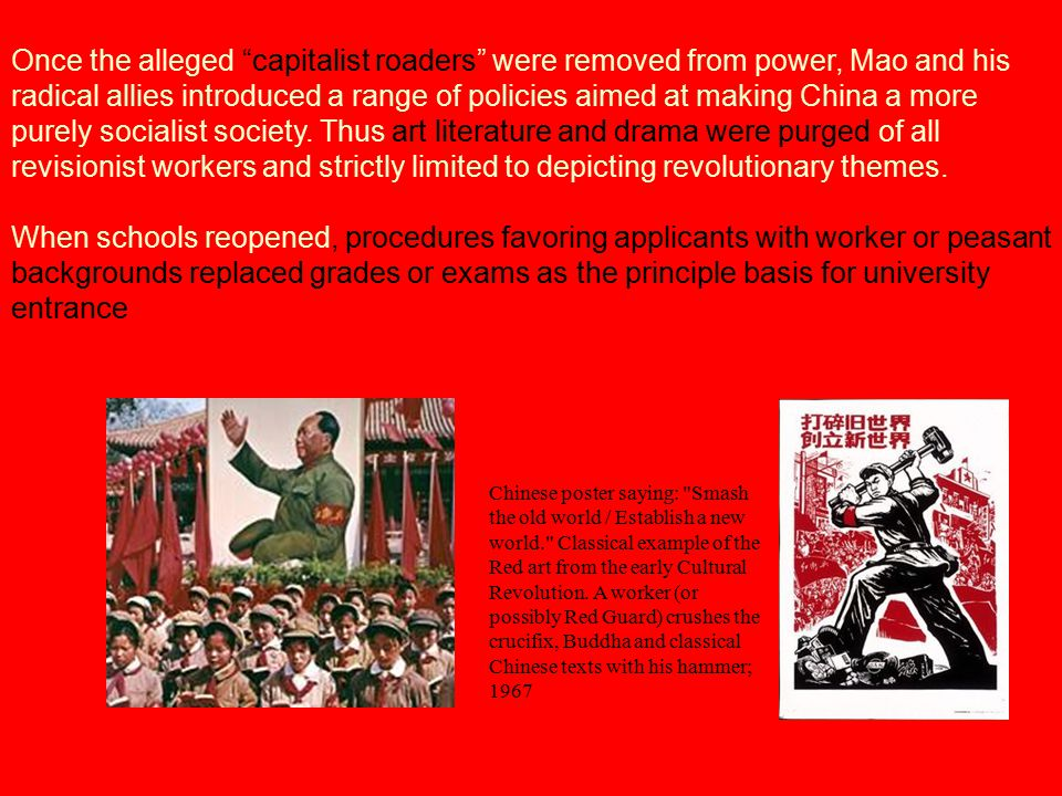 Once the alleged capitalist roaders were removed from power, Mao and his radical allies introduced a range of policies aimed at making China a more purely socialist society. Thus art literature and drama were purged of all revisionist workers and strictly limited to depicting revolutionary themes.