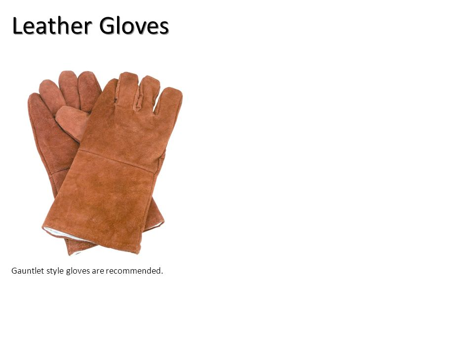 Leather Gloves Gauntlet style gloves are recommended.