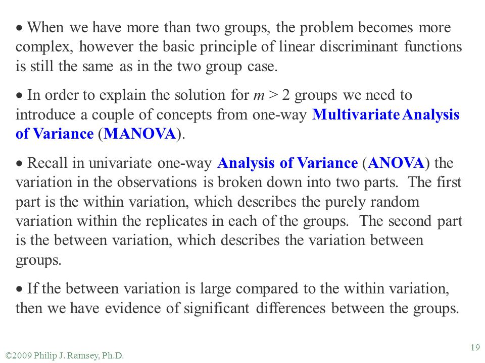 When we have more than two groups, the problem becomes more complex, however the basic principle of linear discriminant functions is still the same as in the two group case.