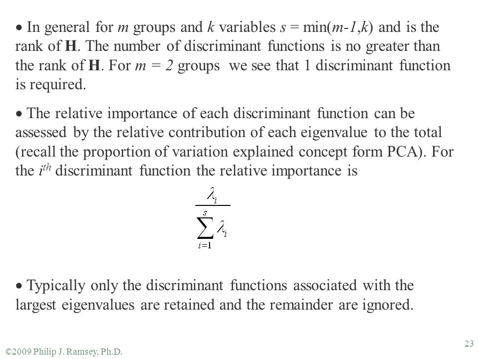 In general for m groups and k variables s = min(m-1,k) and is the rank of H. The number of discriminant functions is no greater than the rank of H. For m = 2 groups we see that 1 discriminant function is required.