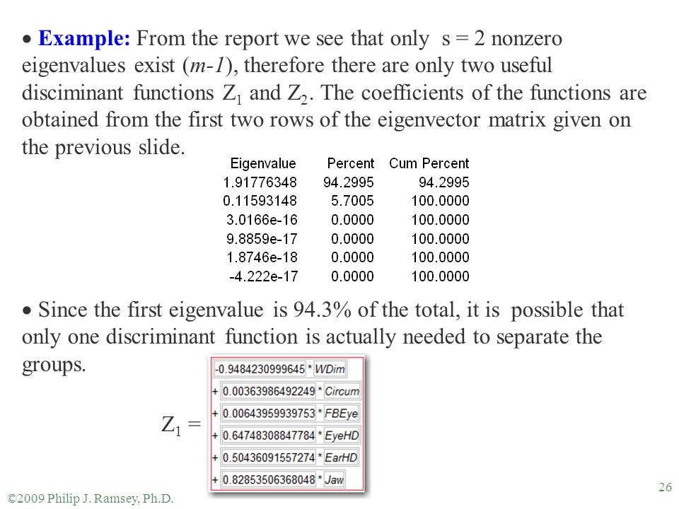 Example: From the report we see that only s = 2 nonzero eigenvalues exist (m-1), therefore there are only two useful disciminant functions Z1 and Z2. The coefficients of the functions are obtained from the first two rows of the eigenvector matrix given on the previous slide.