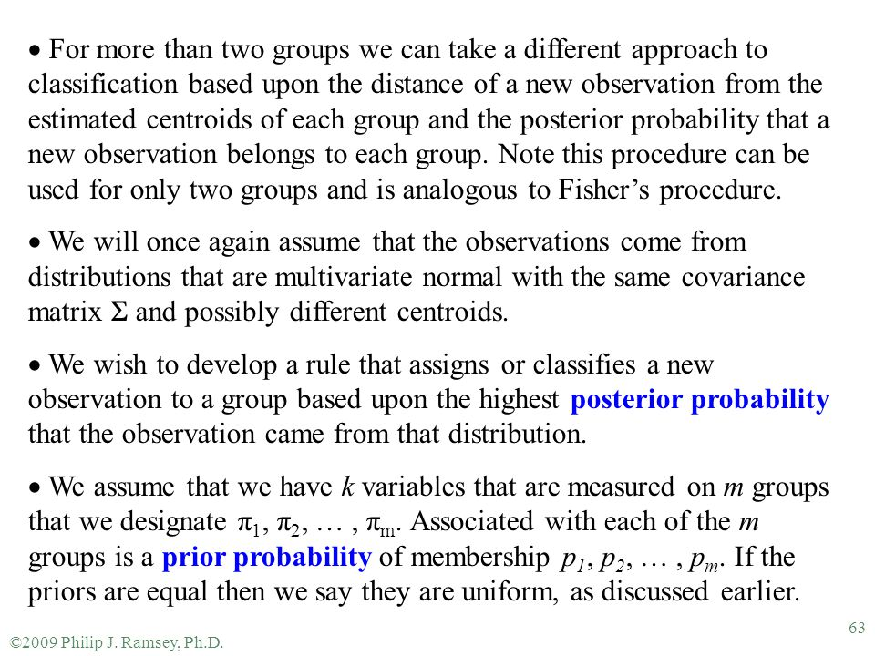 For more than two groups we can take a different approach to classification based upon the distance of a new observation from the estimated centroids of each group and the posterior probability that a new observation belongs to each group. Note this procedure can be used for only two groups and is analogous to Fisher's procedure.