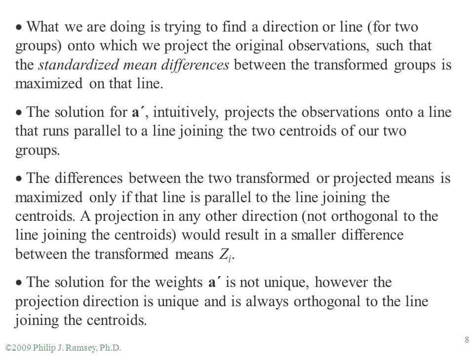 What we are doing is trying to find a direction or line (for two groups) onto which we project the original observations, such that the standardized mean differences between the transformed groups is maximized on that line.