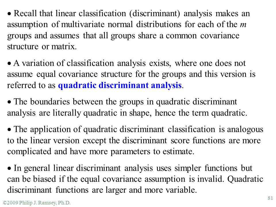 Recall that linear classification (discriminant) analysis makes an assumption of multivariate normal distributions for each of the m groups and assumes that all groups share a common covariance structure or matrix.