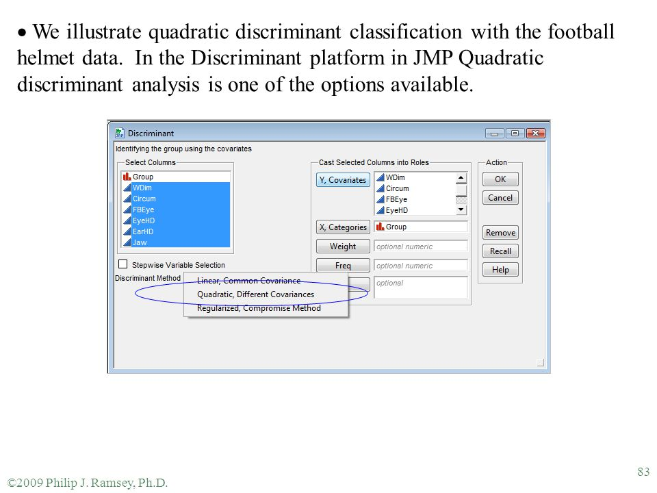 We illustrate quadratic discriminant classification with the football helmet data. In the Discriminant platform in JMP Quadratic discriminant analysis is one of the options available.