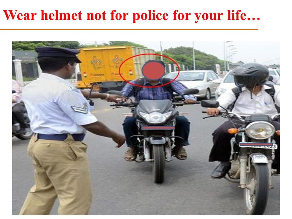 Wear helmet not for police for your life…